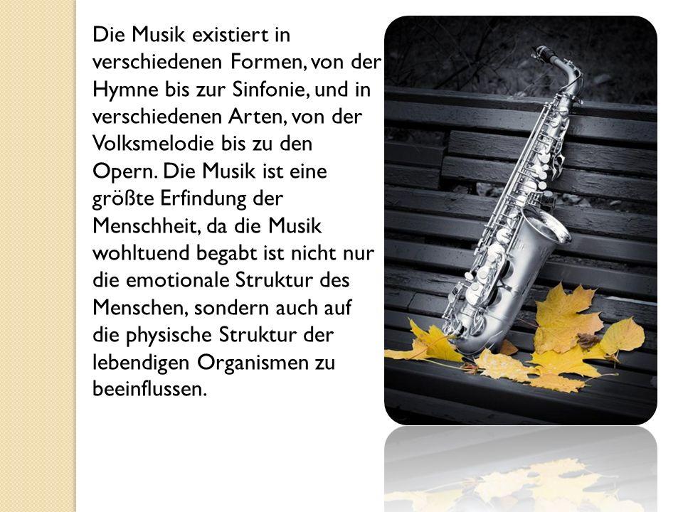 Die Musik existiert in verschiedenen Formen, von der Hymne bis zur Sinfonie, und in verschiedenen Arten, von der Volksmelodie bis zu den Opern.