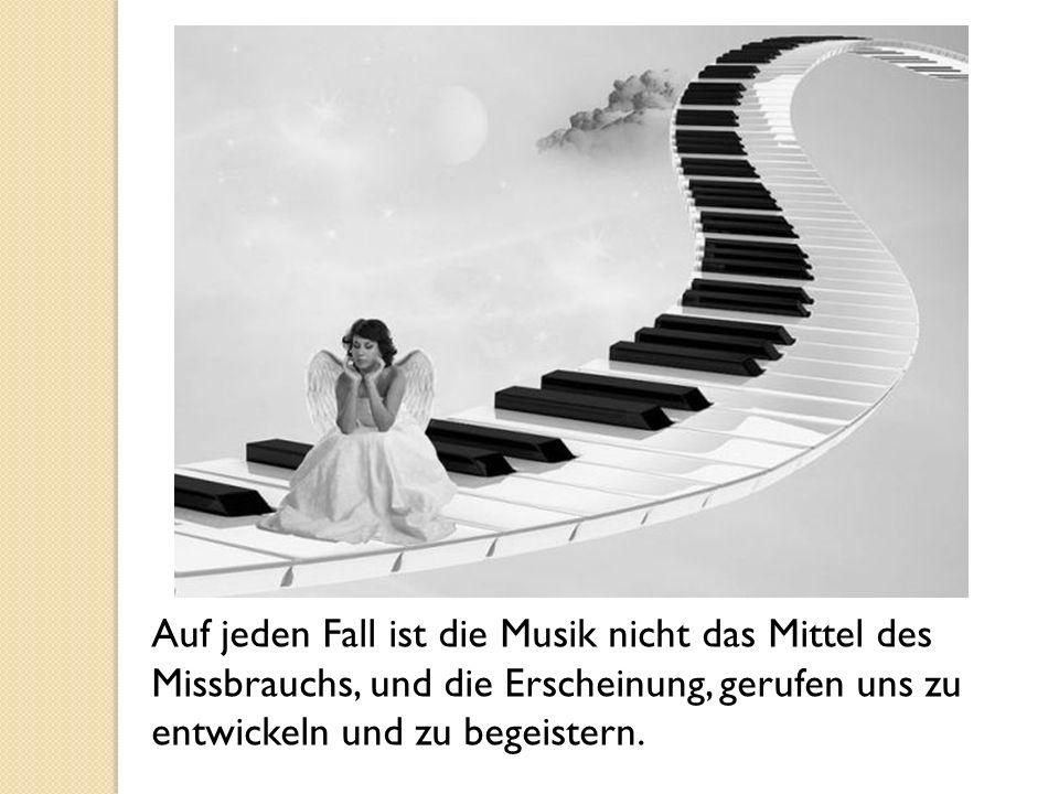 Auf jeden Fall ist die Musik nicht das Mittel des Missbrauchs, und die Erscheinung, gerufen uns zu entwickeln und zu begeistern.