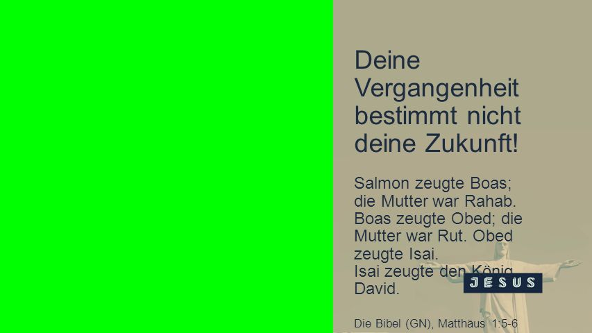 Deine Vergangenheit bestimmt nicht deine Zukunft! Salmon zeugte Boas; die Mutter war Rahab. Boas zeugte Obed; die Mutter war Rut. Obed zeugte Isai. Is