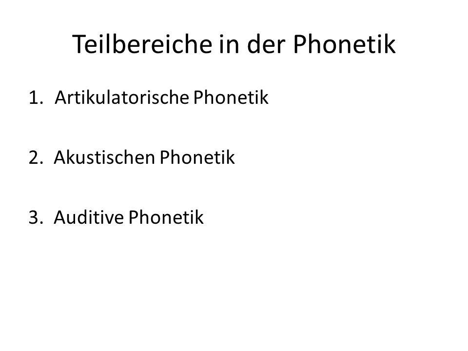 Teilbereiche in der Phonetik 1.Artikulatorische Phonetik 2. Akustischen Phonetik 3. Auditive Phonetik