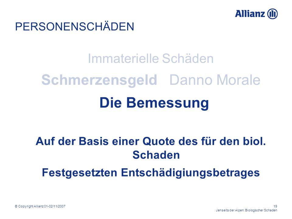 © Copyright Allianz 01-02/11/200719 Jenseits der Alpen: Biologischer Schaden PERSONENSCHÄDEN Immaterielle Schäden Schmerzensgeld Danno Morale Die Bemessung Auf der Basis einer Quote des für den biol.