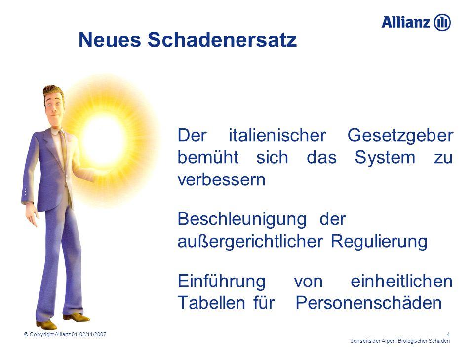 © Copyright Allianz 01-02/11/20074 Jenseits der Alpen: Biologischer Schaden Neues Schadenersatz Der italienischer Gesetzgeber bemüht sich das System zu verbessern Beschleunigungder außergerichtlicher Regulierung Einführung von einheitlichen Tabellen für Personenschäden