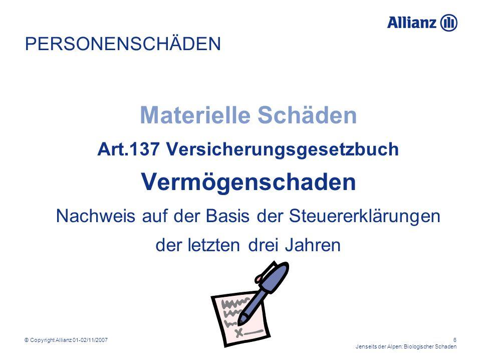 © Copyright Allianz 01-02/11/20076 Jenseits der Alpen: Biologischer Schaden PERSONENSCHÄDEN Materielle Schäden Art.137 Versicherungsgesetzbuch Vermögenschaden Nachweis auf der Basis der Steuererklärungen der letzten drei Jahren