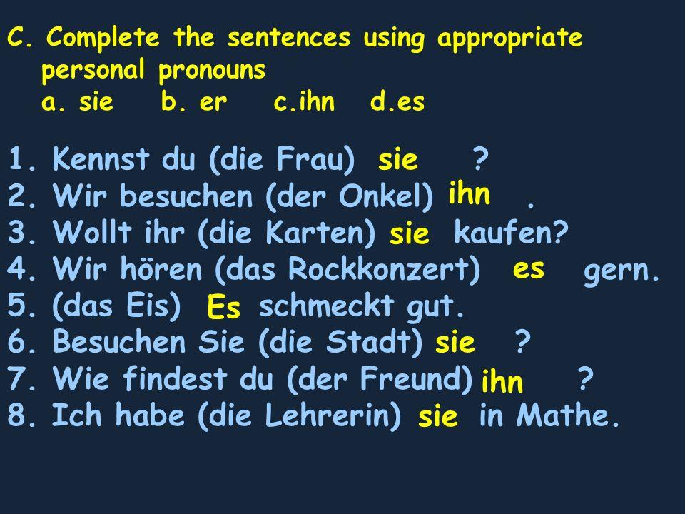C. Complete the sentences using appropriate personal pronouns a. sie b. er c.ihn d.es 1. Kennst du (die Frau) ? 2. Wir besuchen (der Onkel). 3. Wollt