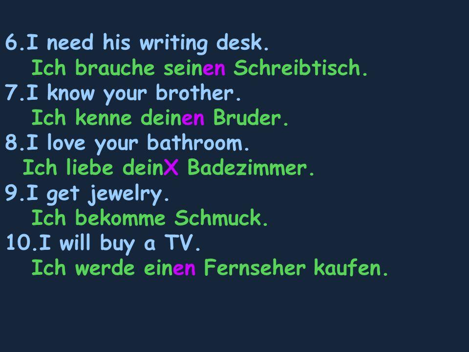 6.I need his writing desk. Ich brauche seinen Schreibtisch.