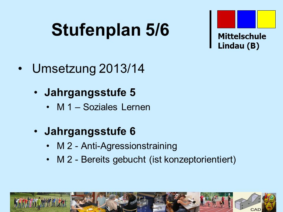 Mittelschule Lindau (B) Stufenplan 5/6 Umsetzung 2013/14 Jahrgangsstufe 5 M 1 – Soziales Lernen Jahrgangsstufe 6 M 2 - Anti-Agressionstraining M 2 - B
