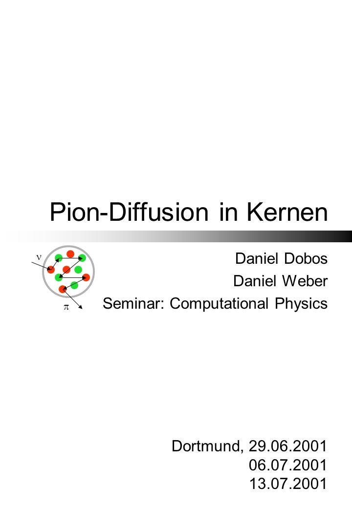 Pion-Diffusion in Kernen Daniel Dobos Daniel Weber Seminar: Computational Physics Dortmund, 29.06.2001 06.07.2001 13.07.2001