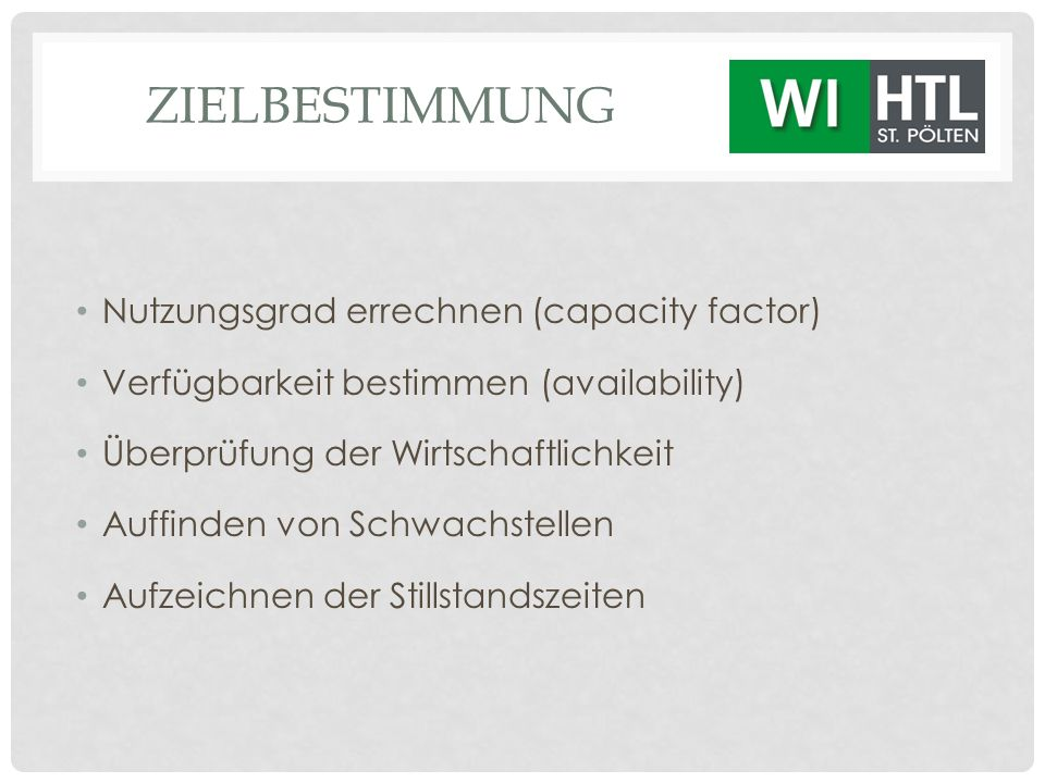 ZIELBESTIMMUNG Nutzungsgrad errechnen (capacity factor) Verfügbarkeit bestimmen (availability) Überprüfung der Wirtschaftlichkeit Auffinden von Schwac