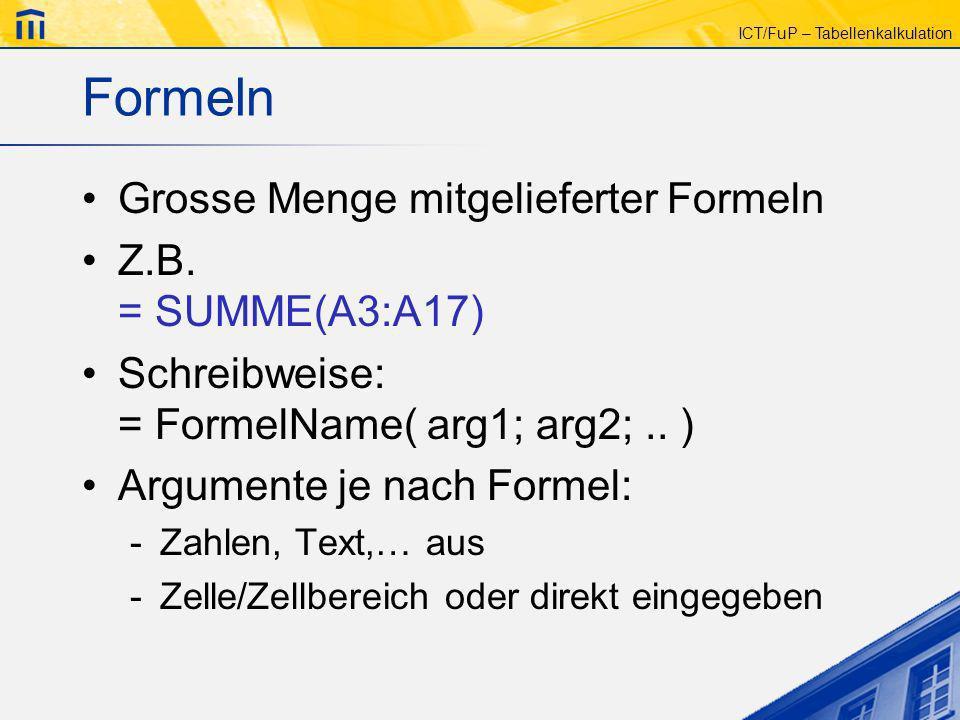 ICT/FuP – Tabellenkalkulation Formeln Grosse Menge mitgelieferter Formeln Z.B. = SUMME(A3:A17) Schreibweise: = FormelName( arg1; arg2;.. ) Argumente j