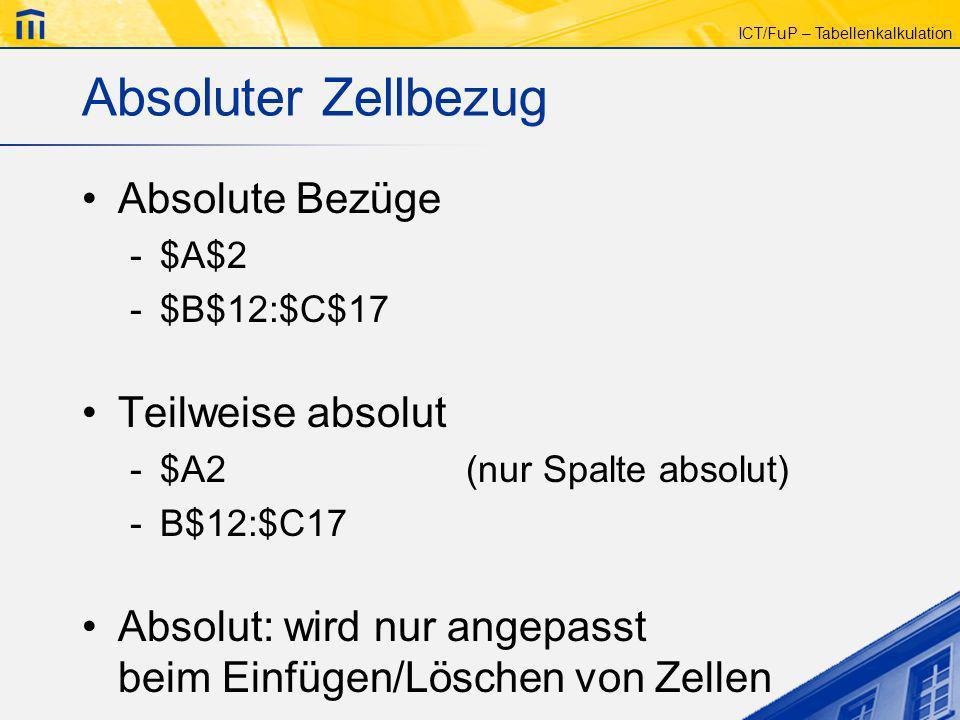 ICT/FuP – Tabellenkalkulation Absoluter Zellbezug Absolute Bezüge -$A$2 -$B$12:$C$17 Teilweise absolut -$A2(nur Spalte absolut) -B$12:$C17 Absolut: wi