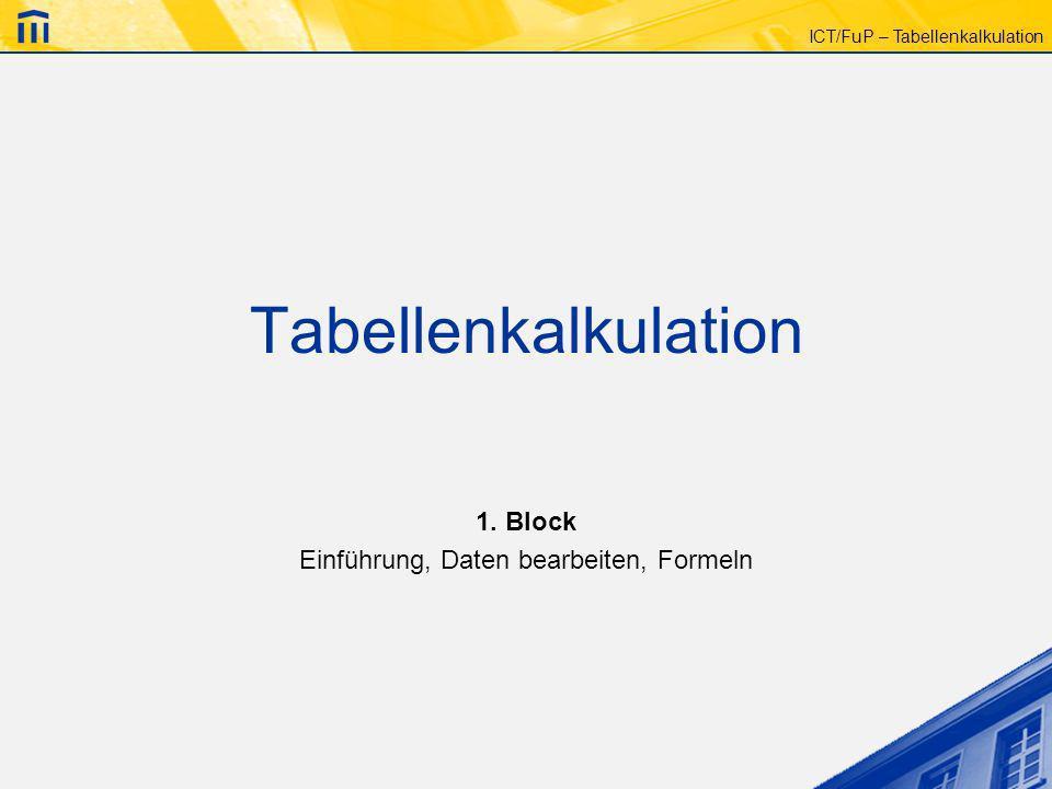 ICT/FuP – Tabellenkalkulation Tabellenkalkulation 1. Block Einführung, Daten bearbeiten, Formeln