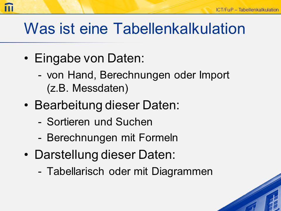 ICT/FuP – Tabellenkalkulation Was ist eine Tabellenkalkulation Eingabe von Daten: -von Hand, Berechnungen oder Import (z.B. Messdaten) Bearbeitung die