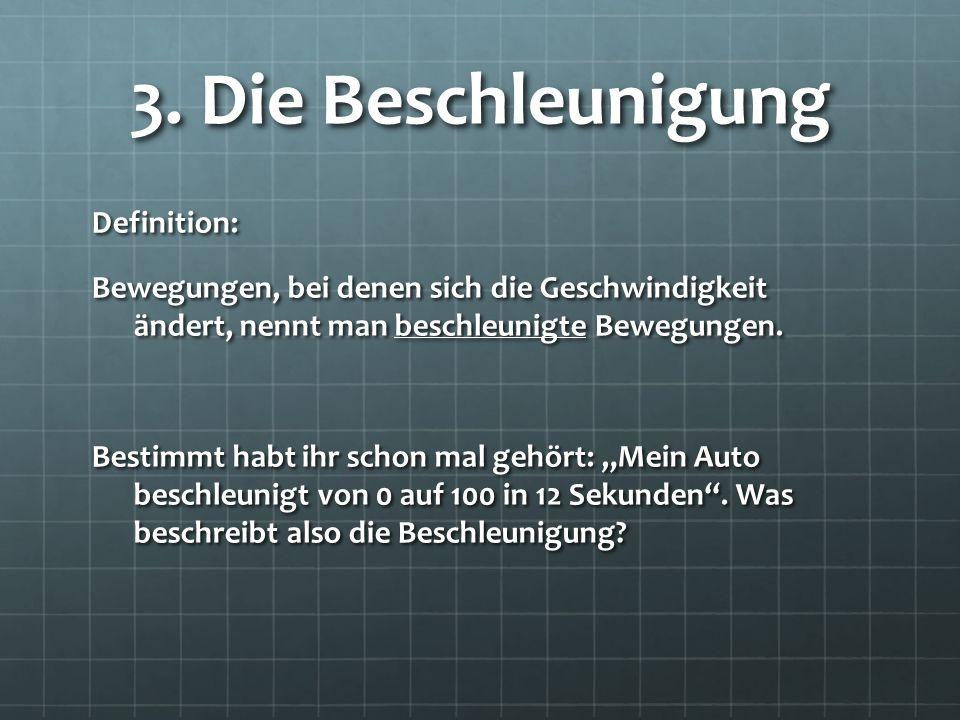 3. Die Beschleunigung Definition: Bewegungen, bei denen sich die Geschwindigkeit ändert, nennt man beschleunigte Bewegungen. Bestimmt habt ihr schon m