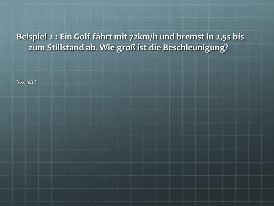 Beispiel 2 : Ein Golf fährt mit 72km/h und bremst in 2,5s bis zum Stillstand ab. Wie groß ist die Beschleunigung? (-8,0 m/s 2 )