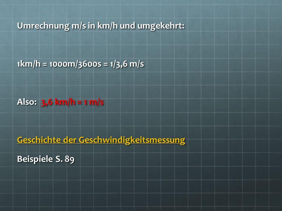 Umrechnung m/s in km/h und umgekehrt: 1km/h = 1000m/3600s = 1/3,6 m/s Also: 3,6 km/h = 1 m/s Geschichte der Geschwindigkeitsmessung Geschichte der Ges