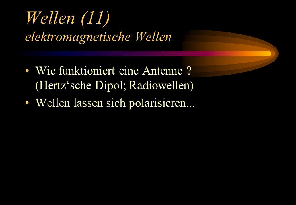 Wellen (11) elektromagnetische Wellen Wie funktioniert eine Antenne ? (Hertzsche Dipol; Radiowellen) Wellen lassen sich polarisieren...