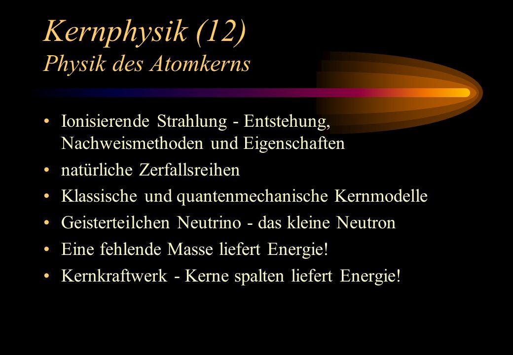 Kernphysik (12) Physik des Atomkerns Ionisierende Strahlung - Entstehung, Nachweismethoden und Eigenschaften natürliche Zerfallsreihen Klassische und