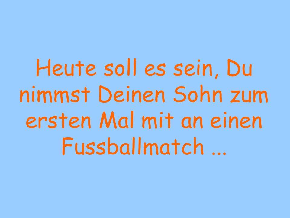 Heute soll es sein, Du nimmst Deinen Sohn zum ersten Mal mit an einen Fussballmatch...