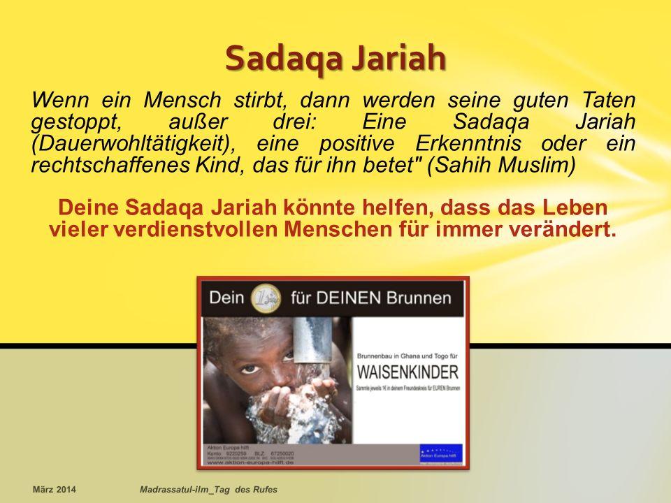 Sadaqa Jariah Wenn ein Mensch stirbt, dann werden seine guten Taten gestoppt, außer drei: Eine Sadaqa Jariah (Dauerwohltätigkeit), eine positive Erkenntnis oder ein rechtschaffenes Kind, das für ihn betet (Sahih Muslim) Deine Sadaqa Jariah könnte helfen, dass das Leben vieler verdienstvollen Menschen für immer verändert.