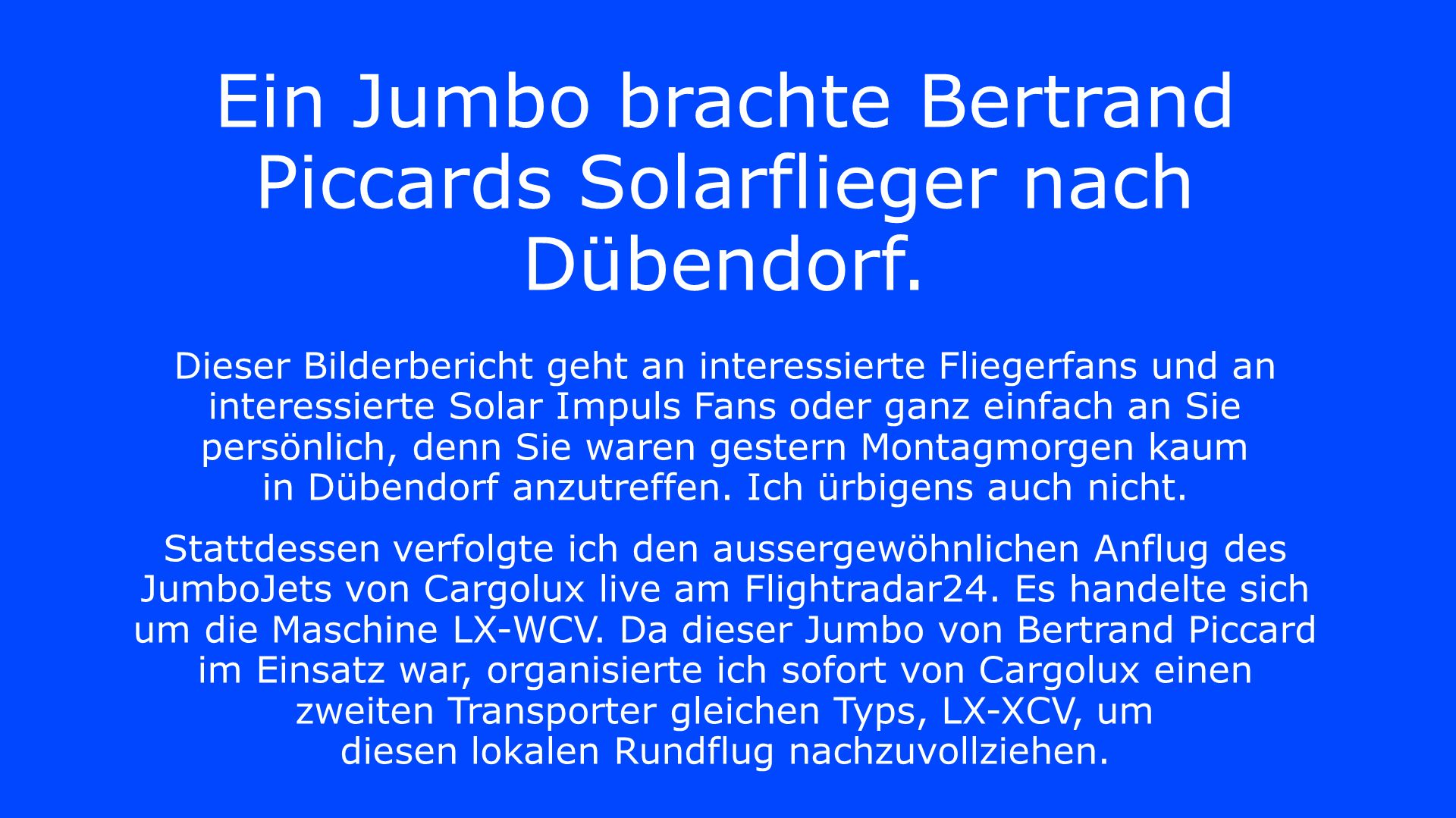Ein Jumbo brachte Bertrand Piccards Solarflieger nach Dübendorf. Dieser Bilderbericht geht an interessierte Fliegerfans und an interessierte Solar Imp