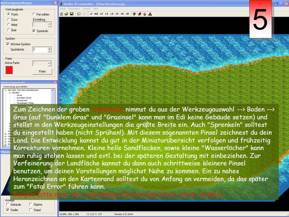 Zum Zeichnen der groben Landmasse nimmst du aus der Werkzeugauswahl --> Boden --> Gras (auf Dunklem Gras und Grasinsel kann man im Edi keine Gebäude setzen) und stellst in den Werkzeugeinstellungen die größte Breite ein.