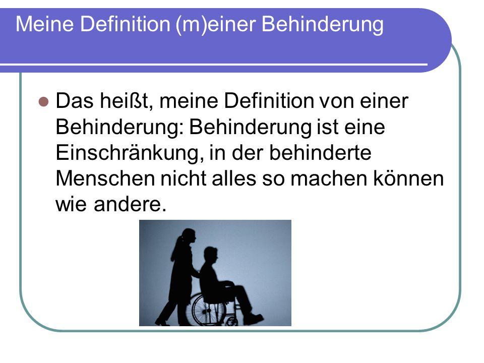 Meine Definition (m)einer Behinderung Das heißt, meine Definition von einer Behinderung: Behinderung ist eine Einschränkung, in der behinderte Mensche