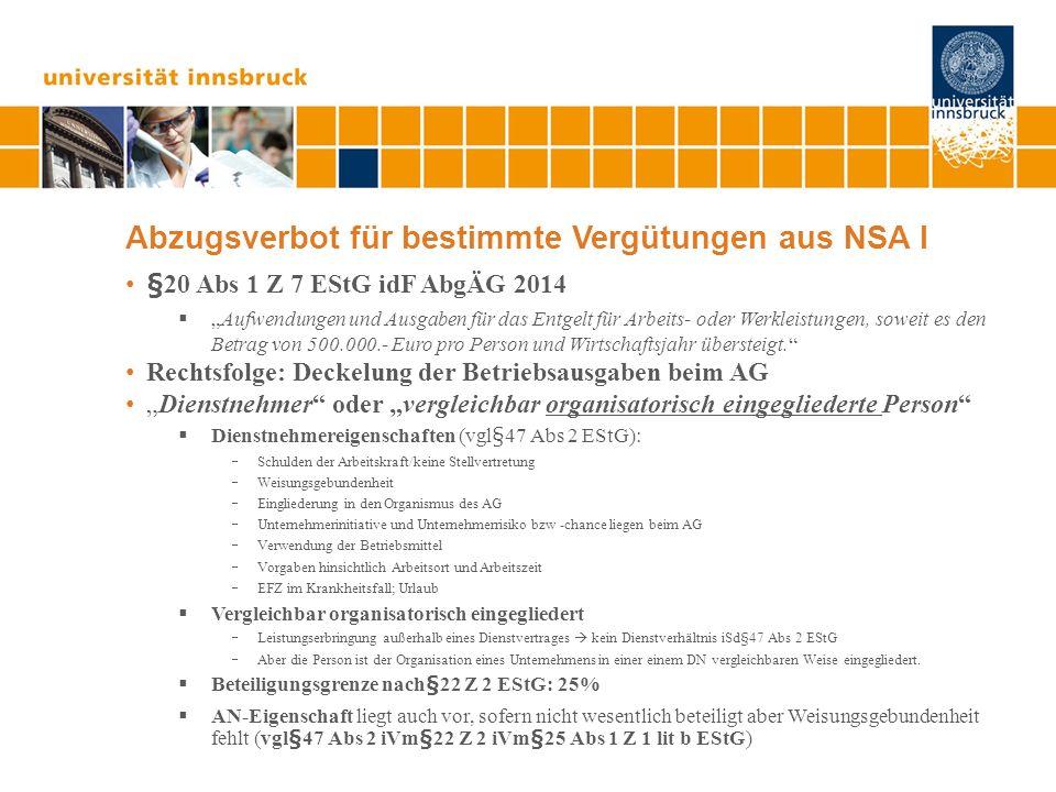 Abzugsverbot für bestimmte Vergütungen aus NSA I §20 Abs 1 Z 7 EStG idF AbgÄG 2014 Aufwendungen und Ausgaben für das Entgelt für Arbeits- oder Werkleistungen, soweit es den Betrag von 500.000.- Euro pro Person und Wirtschaftsjahr übersteigt.