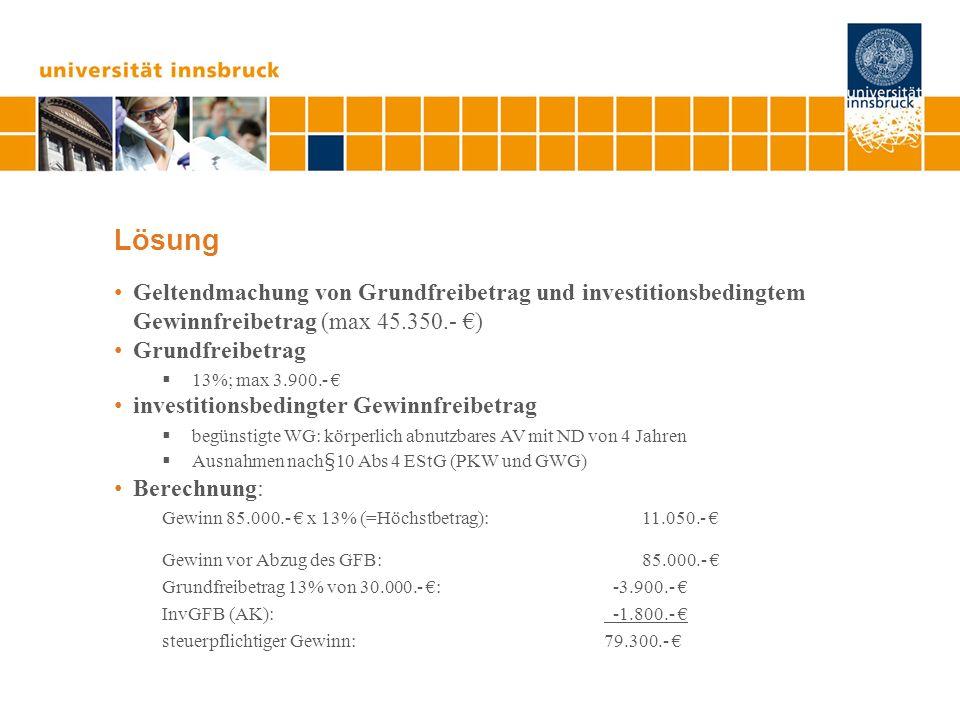 Lösung Geltendmachung von Grundfreibetrag und investitionsbedingtem Gewinnfreibetrag (max 45.350.- ) Grundfreibetrag 13%; max 3.900.- investitionsbedi