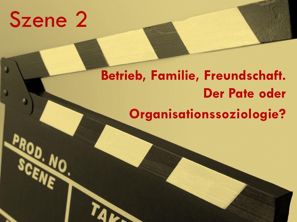 Szene 2 Betrieb, Familie, Freundschaft. Der Pate oder Organisationssoziologie?