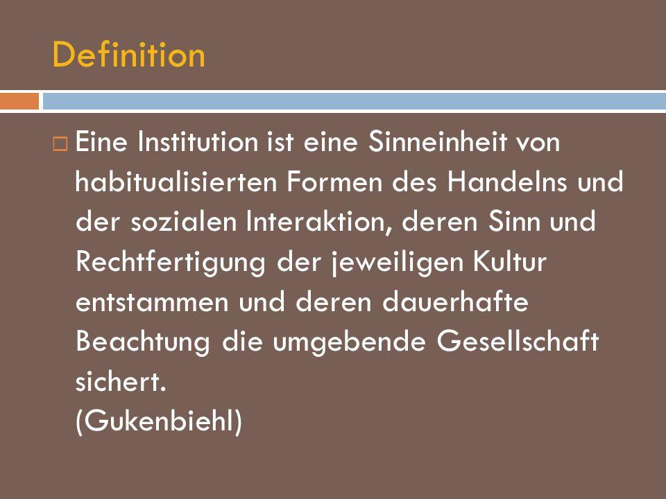 Definition Eine Institution ist eine Sinneinheit von habitualisierten Formen des Handelns und der sozialen Interaktion, deren Sinn und Rechtfertigung