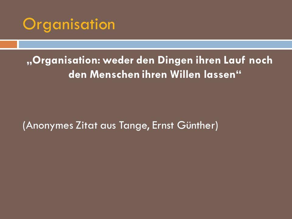Organisation Organisation: weder den Dingen ihren Lauf noch den Menschen ihren Willen lassen (Anonymes Zitat aus Tange, Ernst Günther)