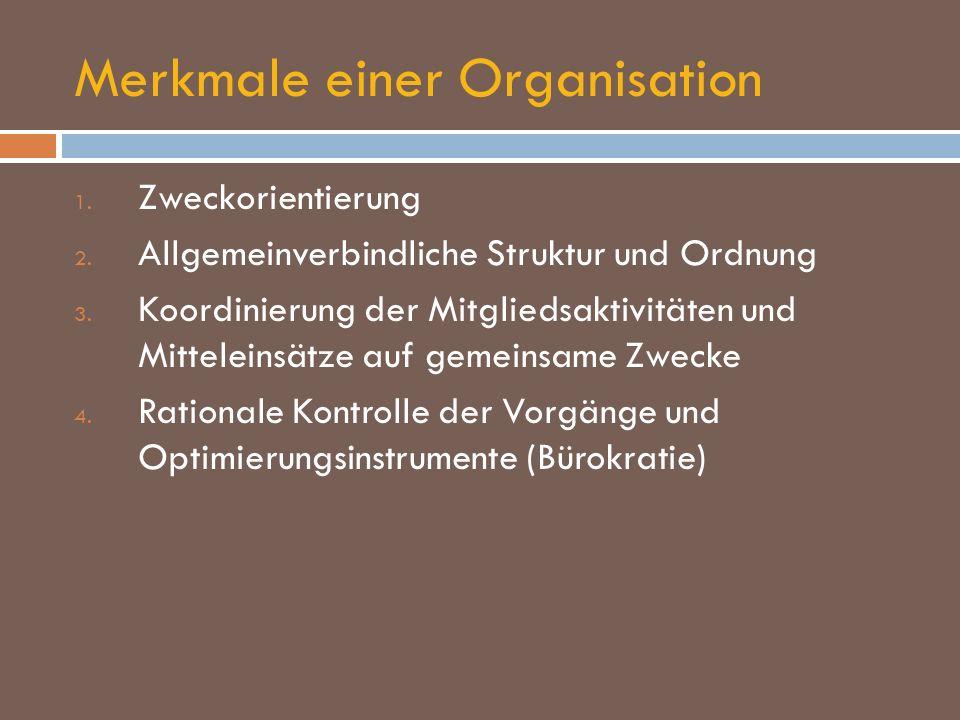 Merkmale einer Organisation 1. Zweckorientierung 2. Allgemeinverbindliche Struktur und Ordnung 3. Koordinierung der Mitgliedsaktivitäten und Mittelein