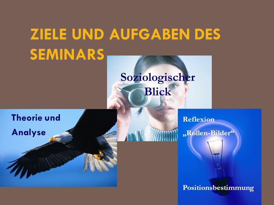 ZIELE UND AUFGABEN DES SEMINARS Theorie und Analyse Soziologischer Blick Reflexion Rollen-Bilder Positionsbestimmung