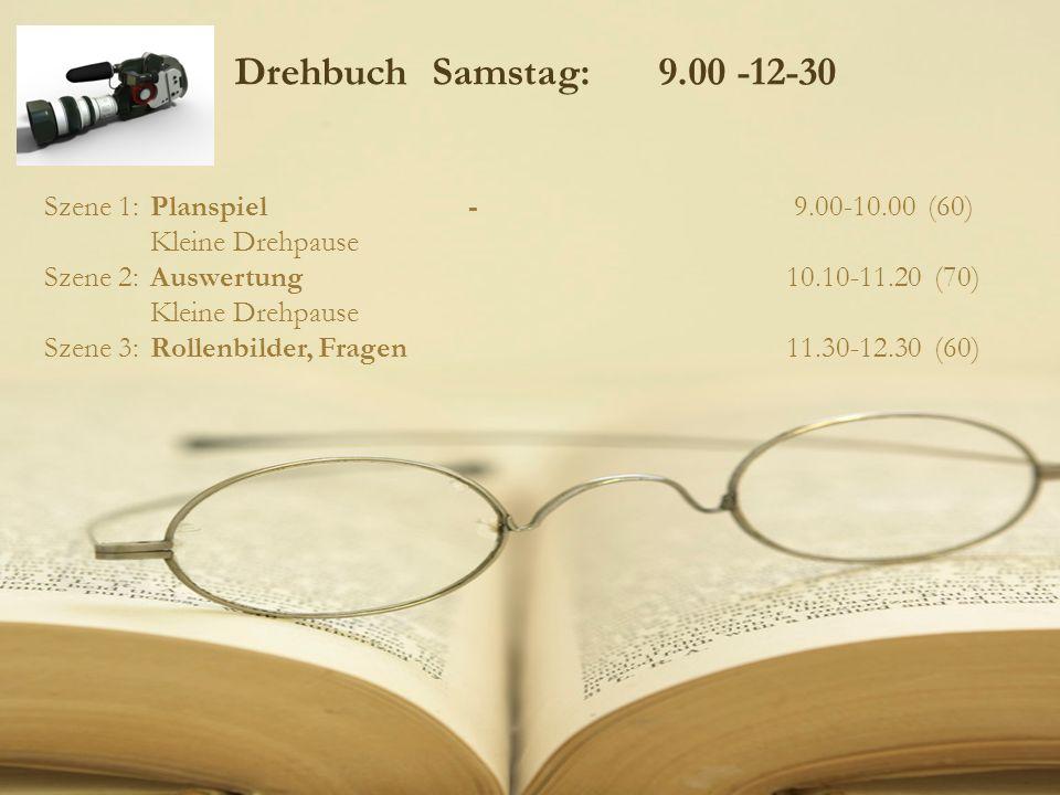 Drehbuch Samstag: 9.00 -12-30 Szene 1: Planspiel- 9.00-10.00 (60) Kleine Drehpause Szene 2:Auswertung 10.10-11.20 (70) Kleine Drehpause Szene 3:Rollen