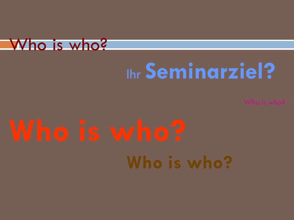 Who is who? Ihr Seminarziel? Who is who? Who is who? Who is who?