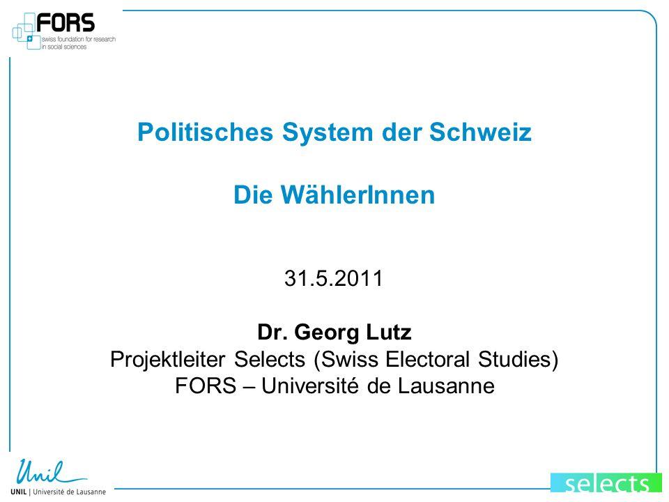 Politisches System der Schweiz Die WählerInnen 31.5.2011 Dr. Georg Lutz Projektleiter Selects (Swiss Electoral Studies) FORS – Université de Lausanne