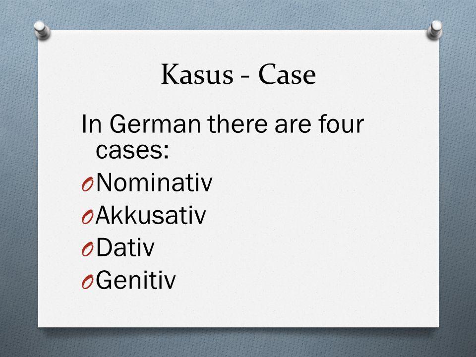 Kasus - Case In German there are four cases: O Nominativ O Akkusativ O Dativ O Genitiv