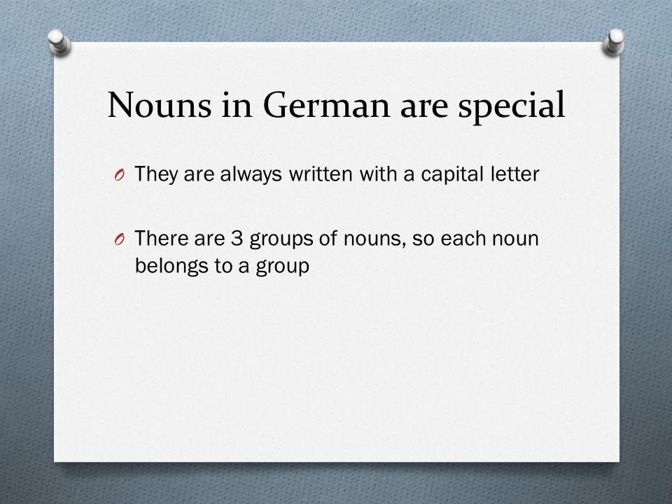 Nouns in German are special O They are always written with a capital letter O There are 3 groups of nouns, so each noun belongs to a group