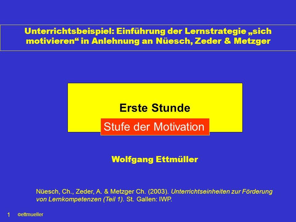 © ettmueller 1 Unterrichtsbeispiel: Einführung der Lernstrategie sich motivieren in Anlehnung an Nüesch, Zeder & Metzger Erste Stunde Stufe der Motiva
