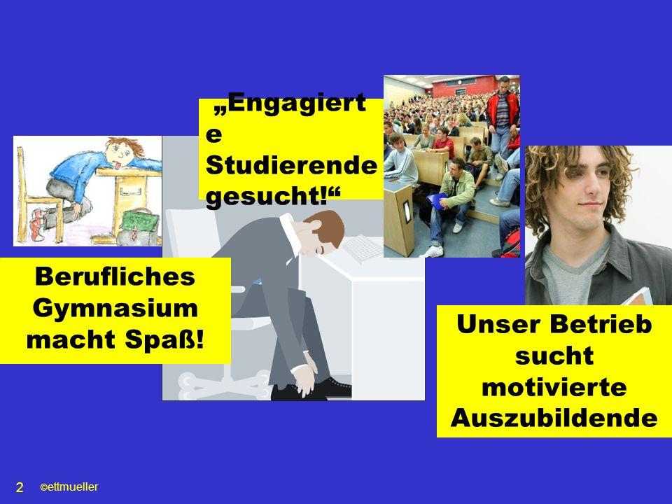 © ettmueller 2 Unser Betrieb sucht motivierte Auszubildende Berufliches Gymnasium macht Spaß! Engagiert e Studierende gesucht!