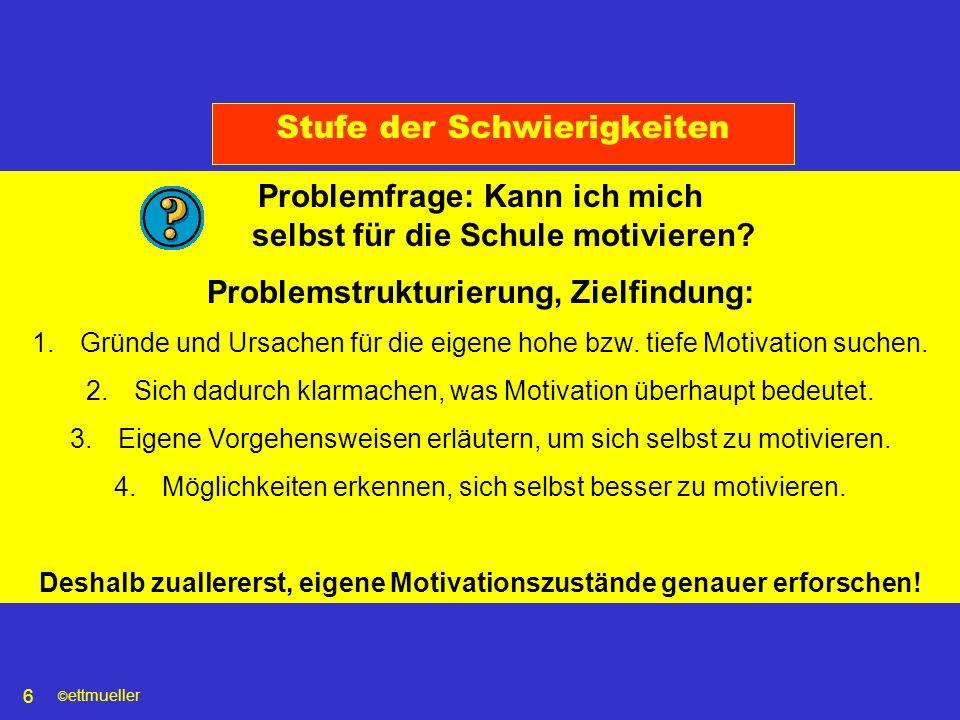 © ettmueller 6 Stufe der Schwierigkeiten Problemfrage: Kann ich mich selbst für die Schule motivieren? Problemstrukturierung, Zielfindung: 1.Gründe un