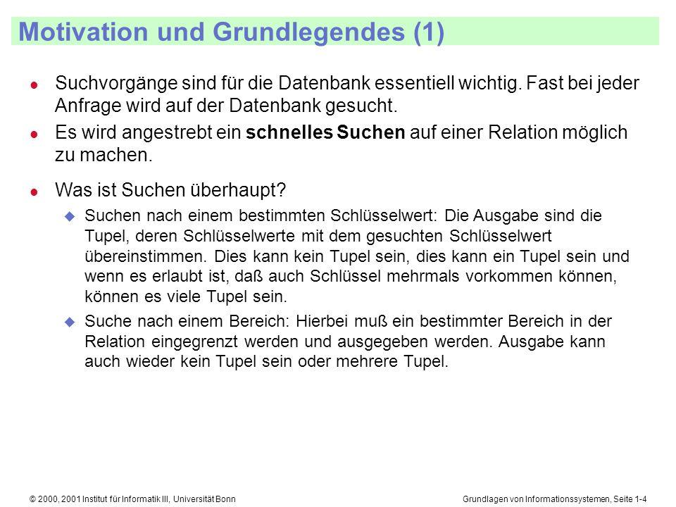 Grundlagen von Informationssystemen, Seite 1-35© 2000, 2001 Institut für Informatik III, Universität Bonn B + -Bäume Löschen (1) l Wir suchen das zu löschende Tupel und entfernen es 5025 X3051 2726 Daten 3332 Daten X51 Daten 9955 Daten X Löschen wir 99 Löschen wir 55 X Daten 3332 Daten X51 Daten 9955 Daten X X 50 31 l Haben wir nach dem gelöschten Tupel einen Vater, der auf zuwenige Schlüssel mit Daten in Blättern zeigt, müssen wir innerhalb derselben Ebene Schlüssel austauschen.