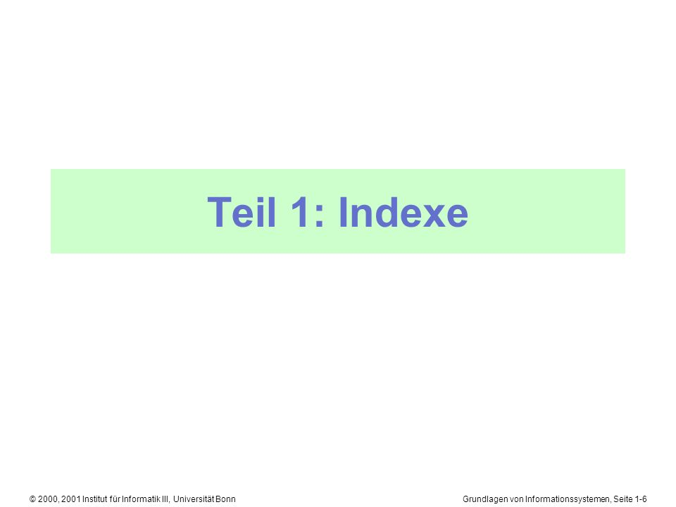 Grundlagen von Informationssystemen, Seite 1-7© 2000, 2001 Institut für Informatik III, Universität Bonn Einfache Datenstrukturen: Liste l Älteste und einfachste Methode l Alle Datensätze sortieren l In jedem Datensatz einen Zeiger auf den nachfolgenden Datensatz setzen s1s1 s2s2 s3s3...