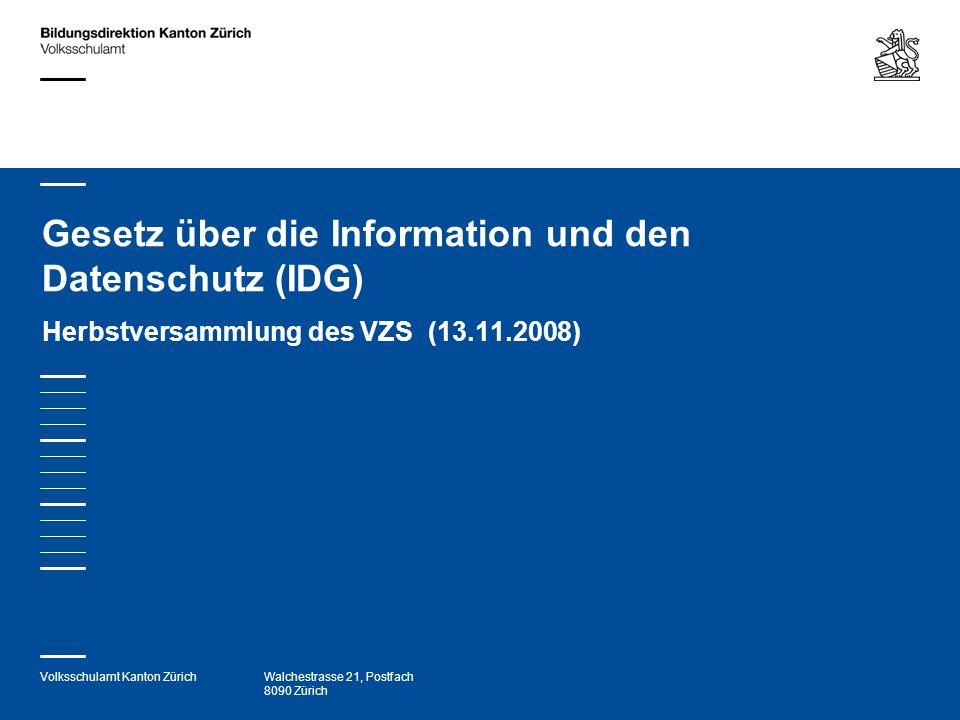 Volksschulamt Kanton ZürichWalchestrasse 21, Postfach 8090 Zürich Gesetz über die Information und den Datenschutz (IDG) Herbstversammlung des VZS (13.11.2008)