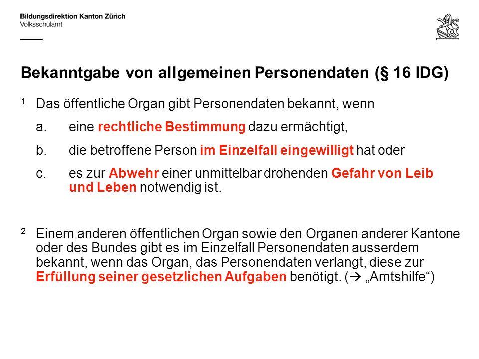 Bekanntgabe von allgemeinen Personendaten (§ 16 IDG) 1 Das öffentliche Organ gibt Personendaten bekannt, wenn a.eine rechtliche Bestimmung dazu ermächtigt, b.die betroffene Person im Einzelfall eingewilligt hat oder c.