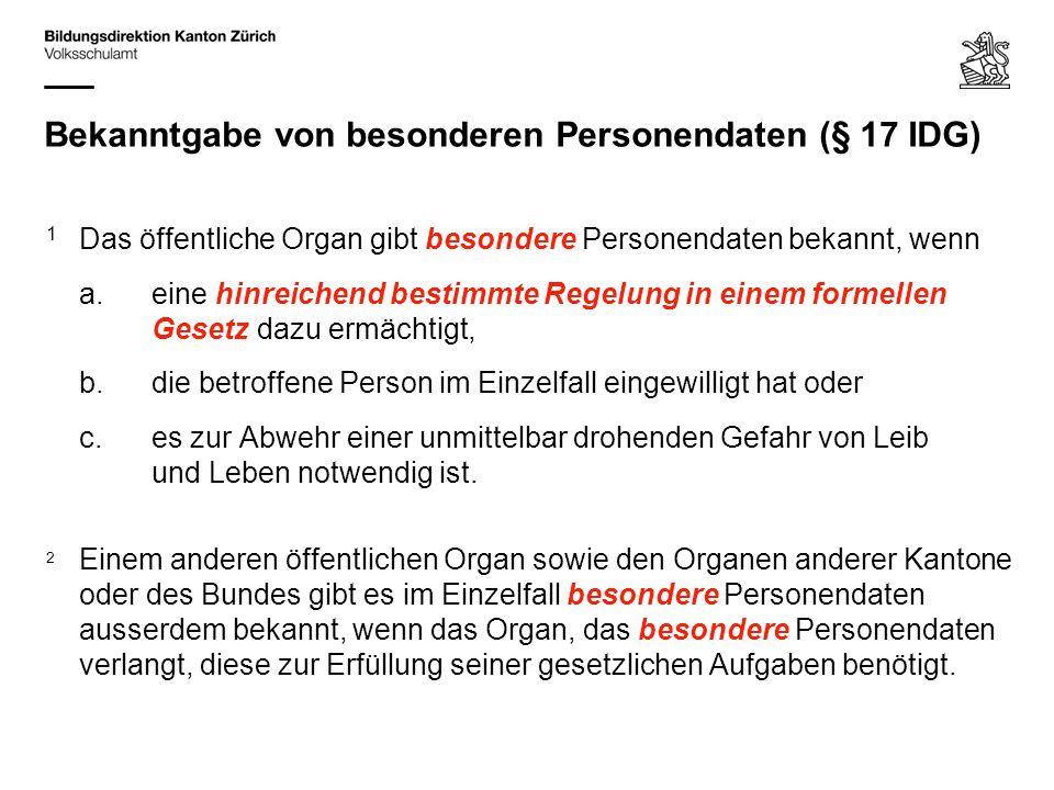 Bekanntgabe von besonderen Personendaten (§ 17 IDG) 1 Das öffentliche Organ gibt besondere Personendaten bekannt, wenn a.eine hinreichend bestimmte Re