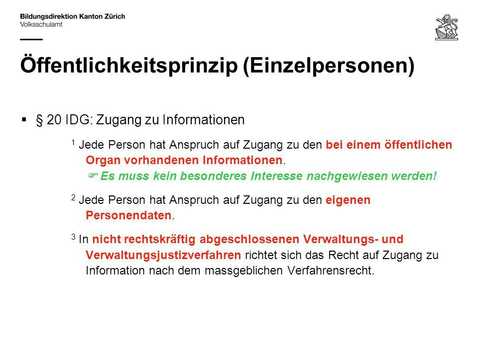Öffentlichkeitsprinzip (Einzelpersonen) § 20 IDG: Zugang zu Informationen 1 Jede Person hat Anspruch auf Zugang zu den bei einem öffentlichen Organ vorhandenen Informationen.