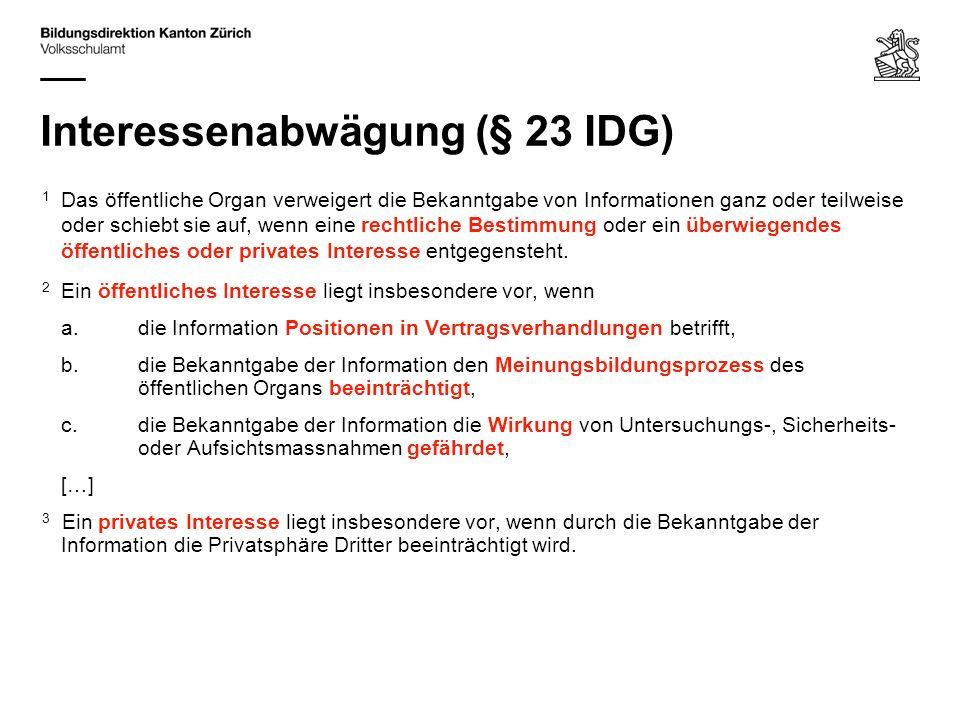 Interessenabwägung (§ 23 IDG) 1 Das öffentliche Organ verweigert die Bekanntgabe von Informationen ganz oder teilweise oder schiebt sie auf, wenn eine