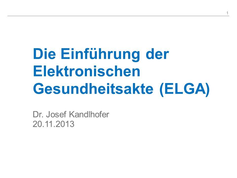 Die Einführung der Elektronischen Gesundheitsakte (ELGA) 1 Dr. Josef Kandlhofer 20.11.2013