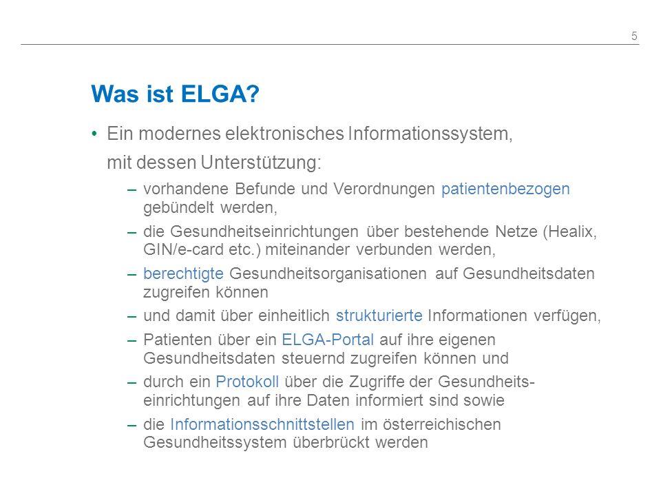 Was ist ELGA? Ein modernes elektronisches Informationssystem, mit dessen Unterstützung: –vorhandene Befunde und Verordnungen patientenbezogen gebündel
